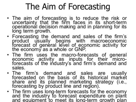 The Aim of Forecasting The aim of forecasting is to reduce the risk or uncertainty that the firm faces in its short-term operational decision making and.