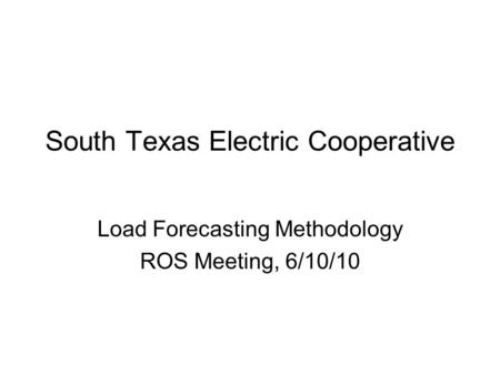 South Texas Electric Cooperative Load Forecasting Methodology ROS Meeting, 6/10/10.