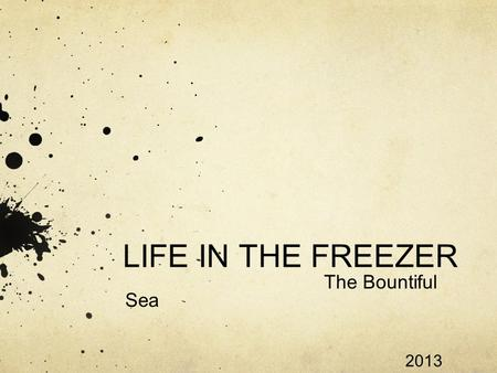 LIFE IN THE FREEZER The Bountiful Sea 2013. THE GREAT WHITE NORTH The great white continent is also known as Antarctica, consists of 98% percent ice and.