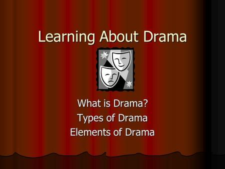 Learning About Drama What is Drama? Types of Drama Elements of Drama.