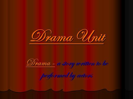 Drama Unit Drama - a story written to be performed by actors.