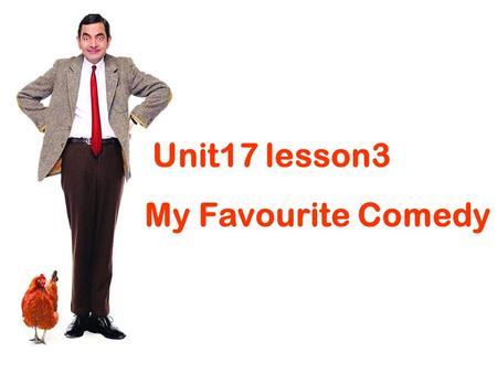 Unit17 lesson3 My Favourite Comedy. Who is the man in the picture? Do you like the comedies/films acted by him? Why?