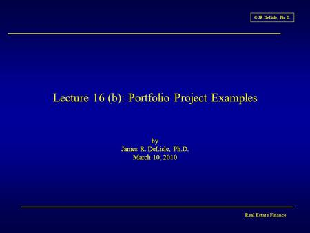 Real Estate Finance © JR DeLisle, Ph. D. Lecture 16 (b): Portfolio Project Examples by James R. DeLisle, Ph.D. March 10, 2010.