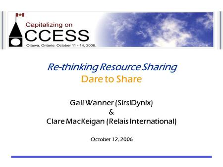 Re-thinking Resource Sharing Dare to Share Gail Wanner (SirsiDynix) & Clare MacKeigan (Relais International) October 12, 2006.