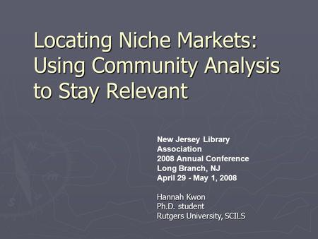 Locating Niche Markets: Using Community Analysis to Stay Relevant New Jersey Library Association 2008 Annual Conference Long Branch, NJ April 29 - May.