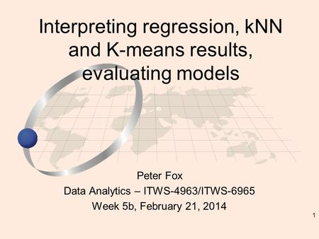 1 Peter Fox Data Analytics – ITWS-4963/ITWS-6965 Week 5b, February 21, 2014 Interpreting regression, kNN and K-means results, evaluating models.