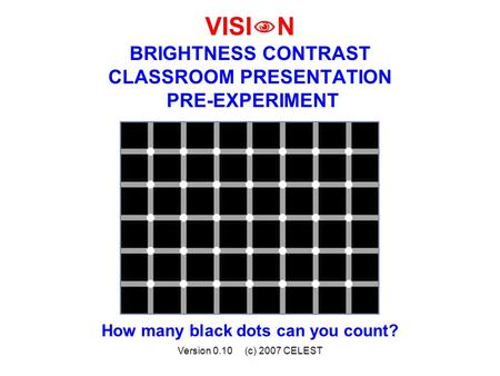 Version 0.10 (c) 2007 CELEST VISI  N BRIGHTNESS CONTRAST CLASSROOM PRESENTATION PRE-EXPERIMENT How many black dots can you count?