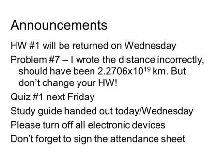 Announcements HW #1 will be returned on Wednesday Problem #7 – I wrote the distance incorrectly, should have been 2.2706x1019 km. But don't change your.