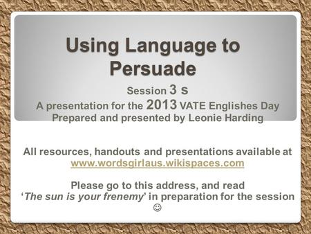 Using Language to Persuade Session 3 s A presentation for the 2013 VATE Englishes Day Prepared and presented by Leonie Harding All resources, handouts.