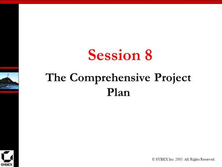 © SYBEX Inc. 2005. All Rights Reserved. Session 8 The Comprehensive Project Plan.
