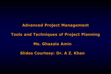 Advanced Project Management Tools and Techniques of Project Planning Ms. Ghazala Amin Slides Courtesy: Dr. A Z. Khan.