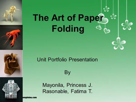 ORIGAMI The Art of Paper Folding Unit Portfolio Presentation By Mayonila, Princess J. Rasonable, Fatima T.
