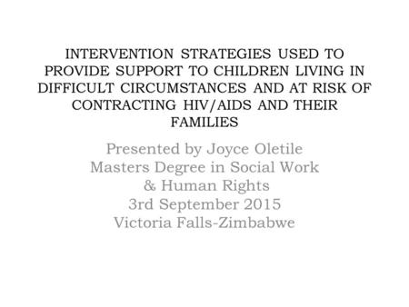 INTERVENTION STRATEGIES USED TO PROVIDE SUPPORT TO CHILDREN LIVING IN DIFFICULT CIRCUMSTANCES AND AT RISK OF CONTRACTING HIV/AIDS AND THEIR FAMILIES Presented.