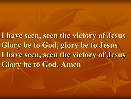 I have seen, seen the victory of Jesus Glory be to God, glory be to Jesus I have seen, seen the victory of Jesus Glory be to God, Amen.