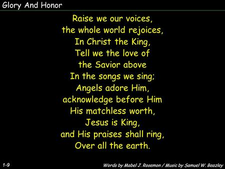 Glory And Honor 1-9 Raise we our voices, the whole world rejoices, In Christ the King, Tell we the love of the Savior above In the songs we sing; Angels.