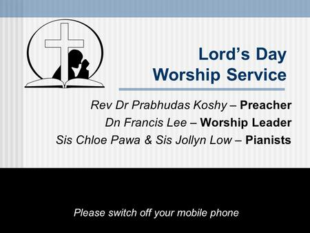 Lord's Day Worship Service Rev Dr Prabhudas Koshy – Preacher Dn Francis Lee – Worship Leader Sis Chloe Pawa & Sis Jollyn Low – Pianists Please switch off.