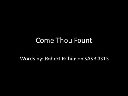 Come Thou Fount Words by: Robert Robinson SASB #313.