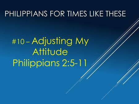 PHILIPPIANS FOR TIMES LIKE THESE #10 – Adjusting My Attitude Philippians 2:5-11.