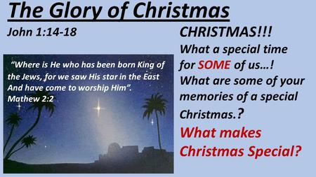 "The Glory of Christmas John 1:14-18 ""Where is He who has been born King of the Jews, for we saw His star in the East And have come to worship Him"". Mathew."