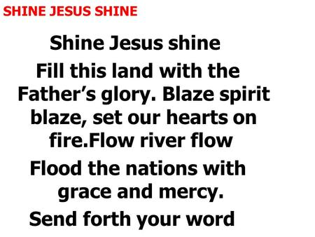 SHINE JESUS SHINE Shine Jesus shine Fill this land with the Father's glory. Blaze spirit blaze, set our hearts on fire.Flow river flow Flood the nations.