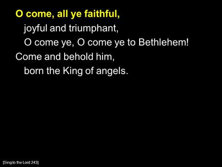 O come, all ye faithful, joyful and triumphant, O come ye, O come ye to Bethlehem! Come and behold him, born the King of angels. [Sing to the Lord 243]