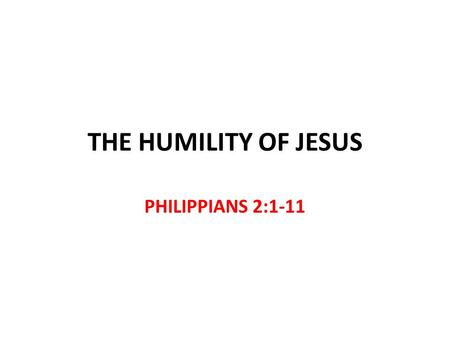 THE HUMILITY OF JESUS PHILIPPIANS 2:1-11. The Humility of Jesus Philippians 2:5-8 Equal with God the Father v.6 John 8:58 Emptied Himself v.7 Became a.