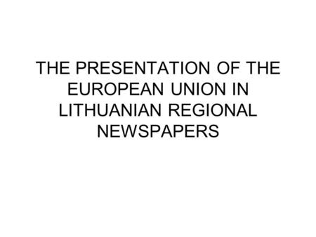 THE PRESENTATION OF THE EUROPEAN UNION IN LITHUANIAN REGIONAL NEWSPAPERS.