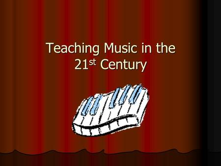Teaching Music in the 21 st Century. Where are we currently?  Classroom based  Text books/workbooks  Teacher accompaniment (piano, guitar)