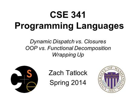 CSE 341 Programming Languages Dynamic Dispatch vs. Closures OOP vs. Functional Decomposition Wrapping Up Zach Tatlock Spring 2014.