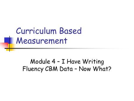 Curriculum Based Measurement Module 4 – I Have Writing Fluency CBM Data – Now What?