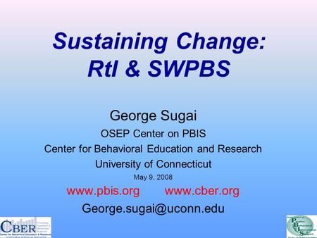 Sustaining Change: RtI & SWPBS George Sugai OSEP Center on PBIS Center for Behavioral Education and Research University of Connecticut May 9, 2008 www.pbis.org.