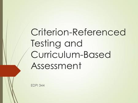 Criterion-Referenced Testing and Curriculum-Based Assessment EDPI 344.