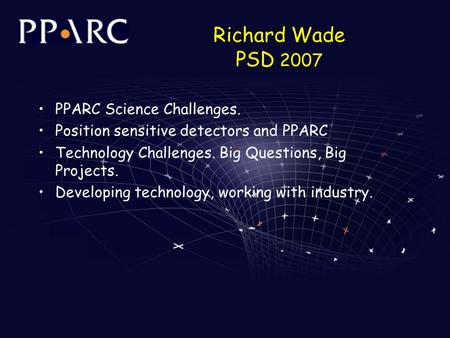 Richard Wade PSD 2007 PPARC Science Challenges. Position sensitive detectors and PPARC Technology Challenges. Big Questions, Big Projects. Developing technology,