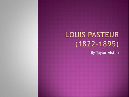 Louis Pasteur (1822-1895) By Taylor Alston.