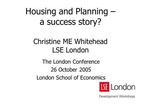 Housing and Planning – a success story? Christine ME Whitehead LSE London The London Conference 26 October 2005 London School of Economics.