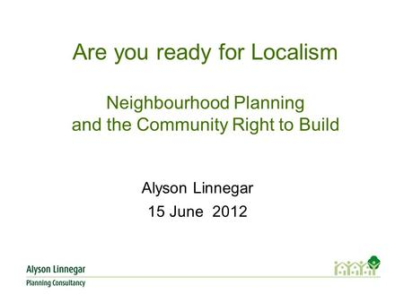 Are you ready for Localism Neighbourhood Planning and the Community Right to Build Alyson Linnegar 15 June 2012.