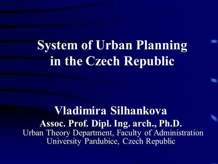 System of Urban Planning in the Czech Republic Vladimira Silhankova Assoc. Prof. Dipl. Ing. arch., Ph.D. Urban Theory Department, Faculty of Administration.