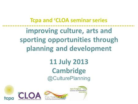 Improving culture, arts and sporting opportunities through planning and development 11 July 2013 Tcpa and c CLOA seminar series.