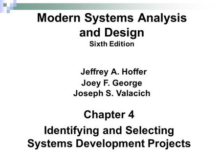 Chapter 4 Identifying and Selecting Systems Development Projects Modern Systems Analysis and Design Sixth Edition Jeffrey A. Hoffer Joey F. George Joseph.