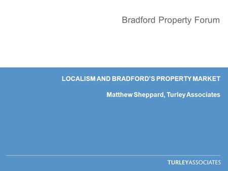 Bradford Property Forum LOCALISM AND BRADFORD'S PROPERTY MARKET Matthew Sheppard, Turley Associates.