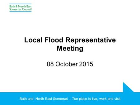Bath and North East Somerset – The place to live, work and visit Local Flood Representative Meeting 08 October 2015.
