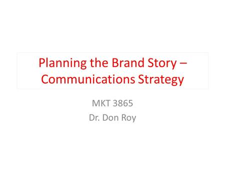 Planning the Brand Story – Communications Strategy MKT 3865 Dr. Don Roy.