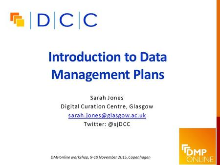 Introduction to Data Management Plans Sarah Jones Digital Curation Centre, Glasgow DMPonline workshop, 9-10 November.