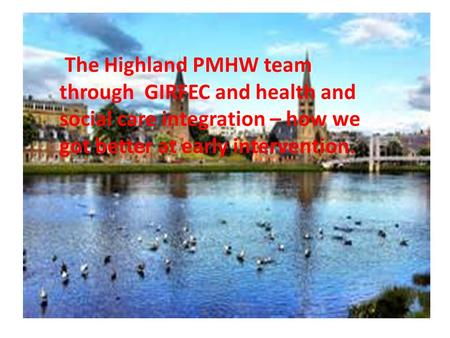 The Highland PMHW team through GIRFEC and health and social care integration – how we got better at early intervention.