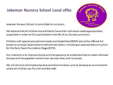 Jakeman Nursery School is committed to inclusion; We believe that all children are entitled to have their individual needs appropriately supported in order.