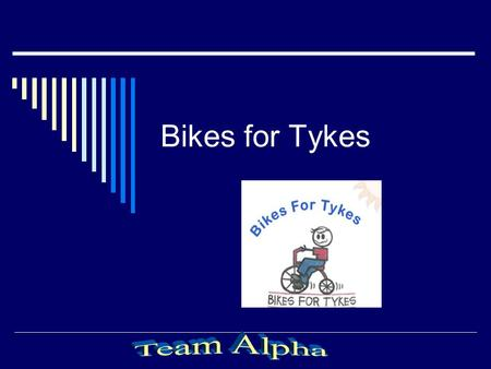Bikes for Tykes. Introduction  Team Introduction  Overview Purpose of site Intended audience Current Site:Bikes for TykesBikes for Tykes.