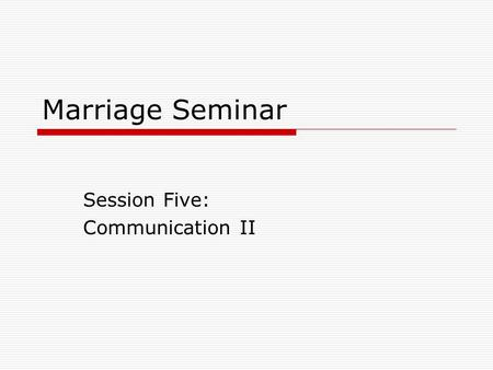 Marriage Seminar Session Five: Communication II. How can two different people stay together?  Differences in Gender personality  Needs Love Communication.