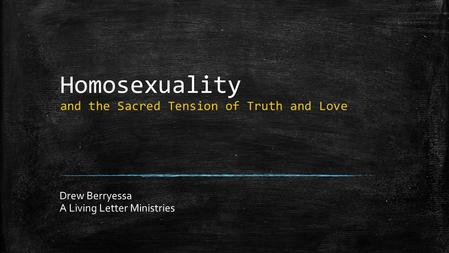 Homosexuality and the Sacred Tension of Truth and Love Drew Berryessa A Living Letter Ministries.