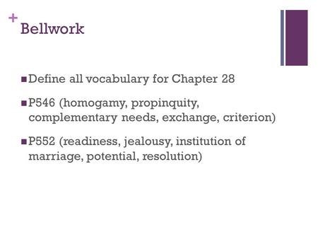 + Bellwork Define all vocabulary for Chapter 28 P546 (homogamy, propinquity, complementary needs, exchange, criterion) P552 (readiness, jealousy, institution.