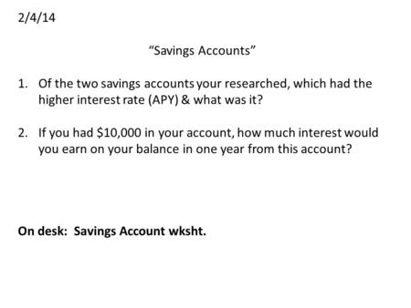 "2/4/14 ""Savings Accounts"" 1.Of the two savings accounts your researched, which had the higher interest rate (APY) & what was it? 2.If you had $10,000 in."